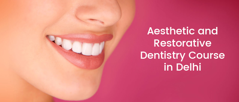 Aesthetic and Restorative Dentistry Course in Delhi